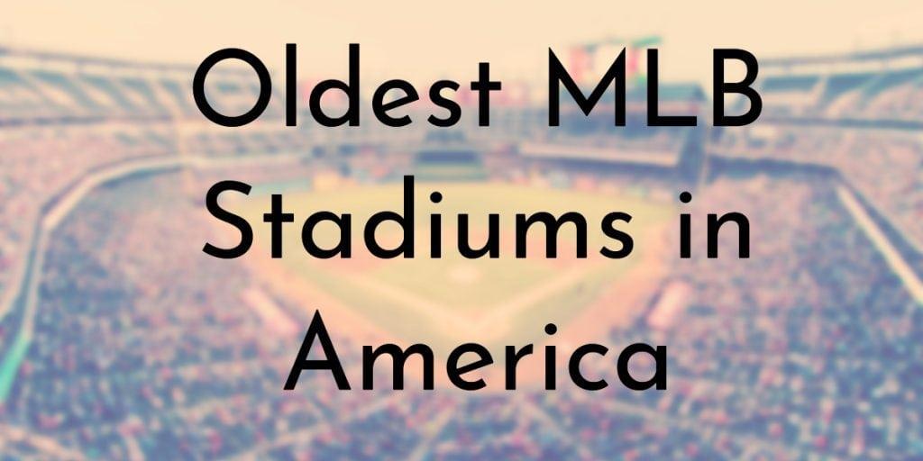 7 Oldest Mlb Stadiums In America Oldestorg - Map-of-us-baseball-stadiums