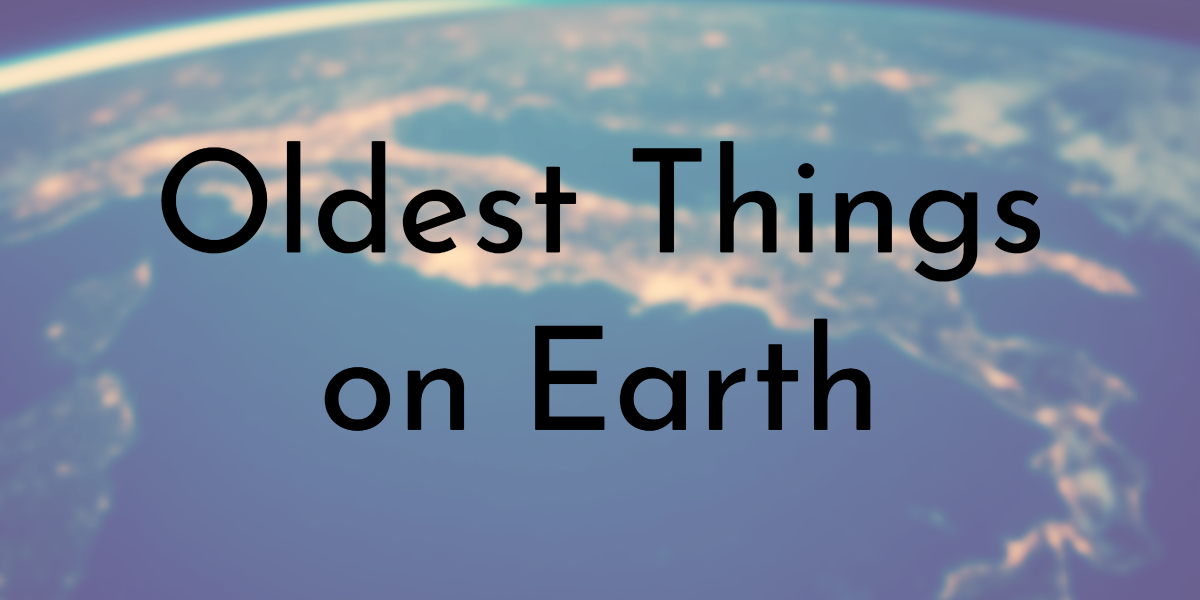 Oldest Things on Earth