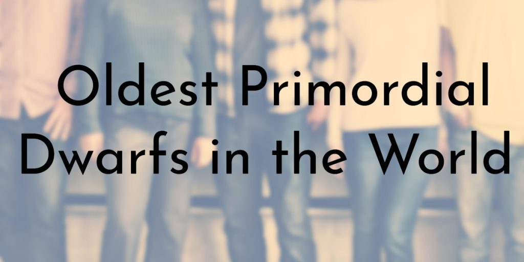 Oldest Primordial Dwarfs in the World