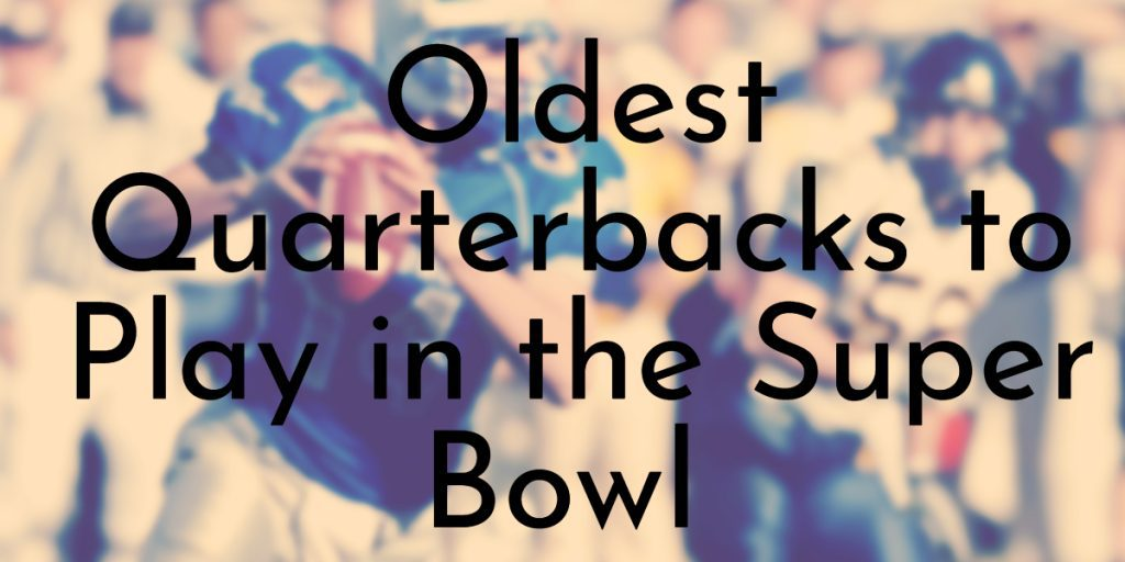 Oldest Quarterbacks to Play in the Super Bowl