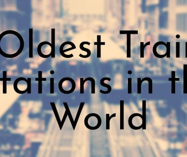 Oldest Train Stations in the World