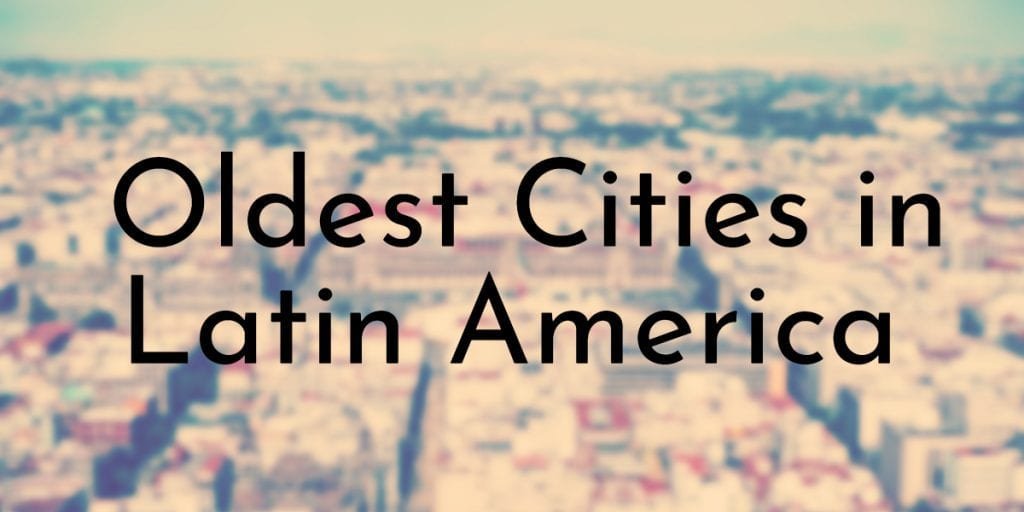 Oldest Cities in Latin America