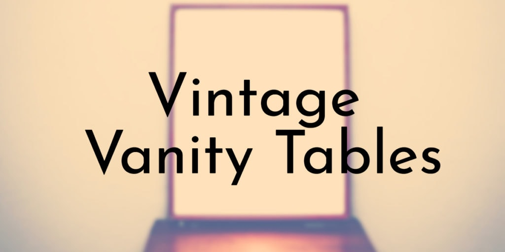 Vintage and Antique Vanity Tables